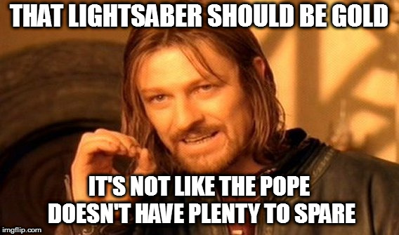 One Does Not Simply Meme | THAT LIGHTSABER SHOULD BE GOLD IT'S NOT LIKE THE POPE DOESN'T HAVE PLENTY TO SPARE | image tagged in memes,one does not simply | made w/ Imgflip meme maker