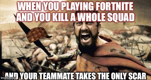 Sparta Leonidas Meme | WHEN YOU PLAYING FORTNITE AND YOU KILL A WHOLE SQUAD AND YOUR TEAMMATE TAKES THE ONLY SCAR | image tagged in memes,sparta leonidas,scumbag | made w/ Imgflip meme maker