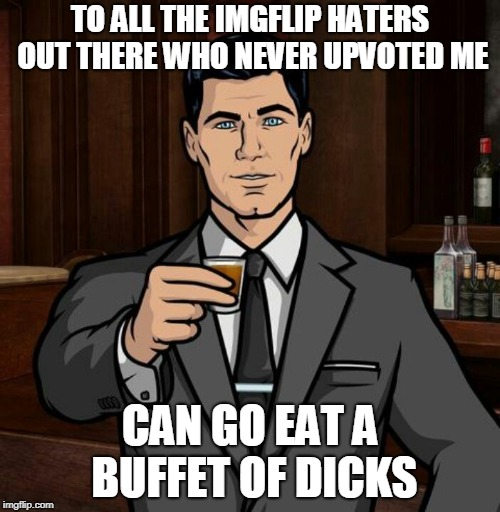 For everyone on imgflip | TO ALL THE IMGFLIP HATERS OUT THERE WHO NEVER UPVOTED ME CAN GO EAT A BUFFET OF DICKS | image tagged in archer,comedy,imgflip,upvotes | made w/ Imgflip meme maker
