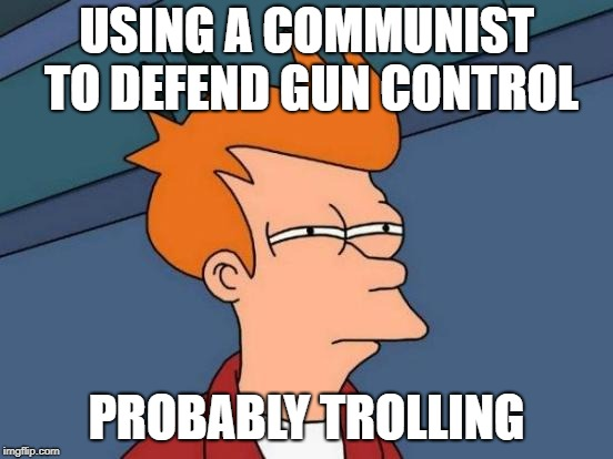 Futurama Fry Meme | USING A COMMUNIST TO DEFEND GUN CONTROL PROBABLY TROLLING | image tagged in memes,futurama fry | made w/ Imgflip meme maker