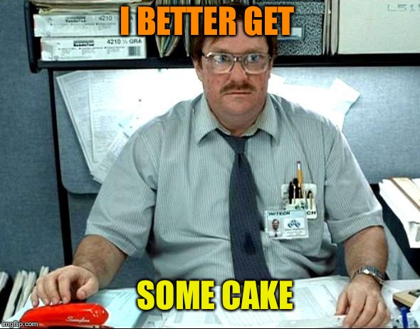I BETTER GET SOME CAKE | made w/ Imgflip meme maker