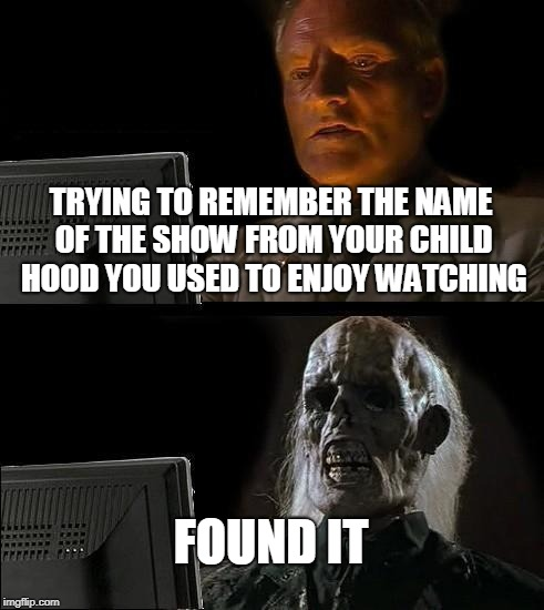 Problems adults face | TRYING TO REMEMBER THE NAME OF THE SHOW FROM YOUR CHILD HOOD YOU USED TO ENJOY WATCHING FOUND IT | image tagged in memes,ill just wait here,nostalgia | made w/ Imgflip meme maker
