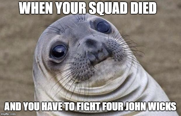 Awkward Seal | WHEN YOUR SQUAD DIED AND YOU HAVE TO FIGHT FOUR JOHN WICKS | image tagged in awkward seal | made w/ Imgflip meme maker