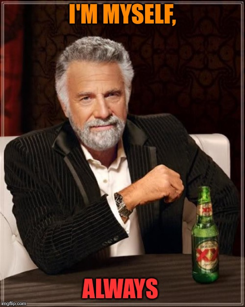 The Most Interesting Man In The World Meme | I'M MYSELF, ALWAYS | image tagged in memes,the most interesting man in the world | made w/ Imgflip meme maker