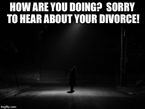 HOW ARE YOU DOING?  SORRY TO HEAR ABOUT YOUR DIVORCE! | made w/ Imgflip meme maker