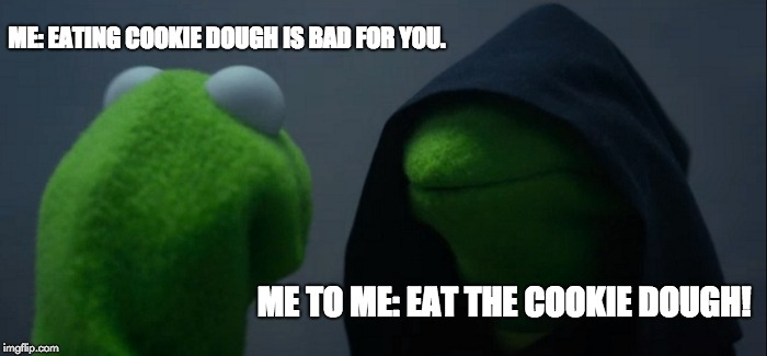 Evil Kermit Meme | ME: EATING COOKIE DOUGH IS BAD FOR YOU. ME TO ME: EAT THE COOKIE DOUGH! | image tagged in memes,evil kermit | made w/ Imgflip meme maker