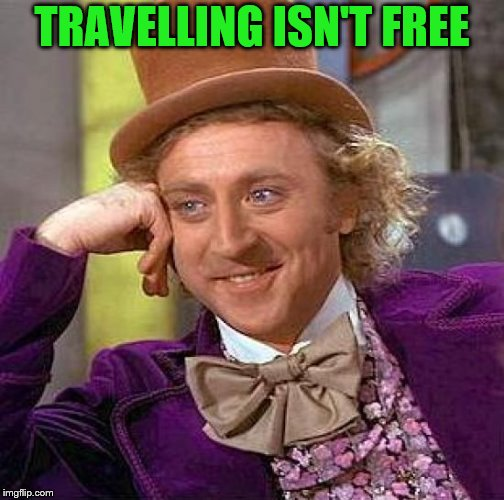 Creepy Condescending Wonka Meme | TRAVELLING ISN'T FREE | image tagged in memes,creepy condescending wonka | made w/ Imgflip meme maker