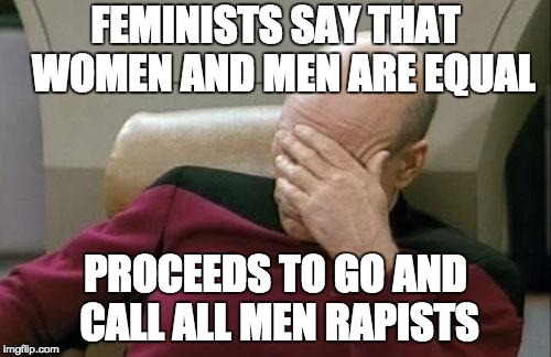 Captain Picard Facepalm Meme | FEMINISTS SAY THAT  WOMEN AND MEN ARE EQUAL PROCEEDS TO GO AND CALL ALL MEN RAPISTS | image tagged in memes,captain picard facepalm | made w/ Imgflip meme maker