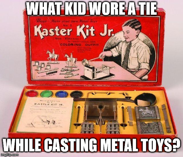 WHAT KID WORE A TIE WHILE CASTING METAL TOYS? | image tagged in remember when | made w/ Imgflip meme maker