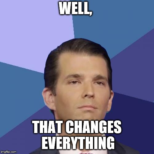 WELL, THAT CHANGES EVERYTHING | made w/ Imgflip meme maker