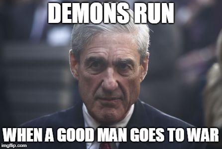 Mueller  | DEMONS RUN WHEN A GOOD MAN GOES TO WAR | image tagged in mueller | made w/ Imgflip meme maker