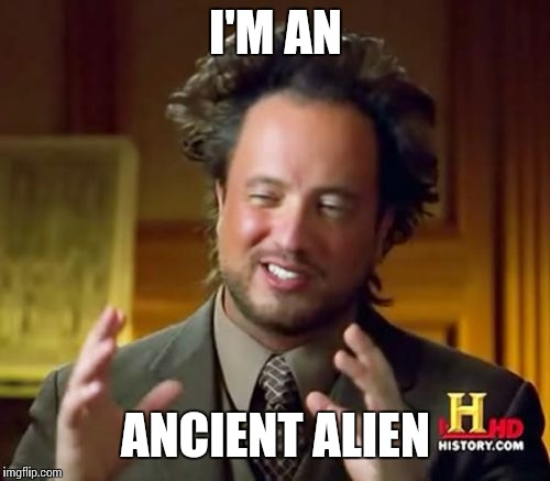 Ancient Aliens Meme | I'M AN ANCIENT ALIEN | image tagged in memes,ancient aliens | made w/ Imgflip meme maker