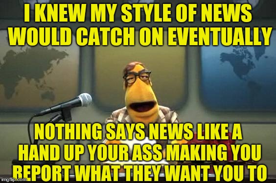 I KNEW MY STYLE OF NEWS WOULD CATCH ON EVENTUALLY NOTHING SAYS NEWS LIKE A HAND UP YOUR ASS MAKING YOU REPORT WHAT THEY WANT YOU TO | made w/ Imgflip meme maker