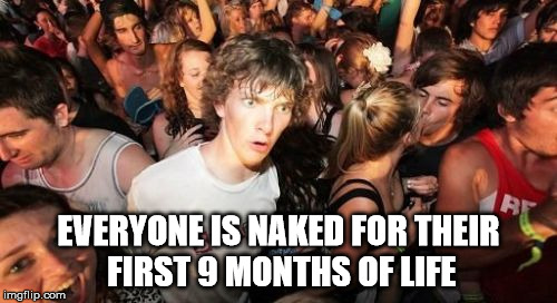 Sudden Clarity Clarence Meme | EVERYONE IS NAKED FOR THEIR FIRST 9 MONTHS OF LIFE | image tagged in memes,sudden clarity clarence | made w/ Imgflip meme maker