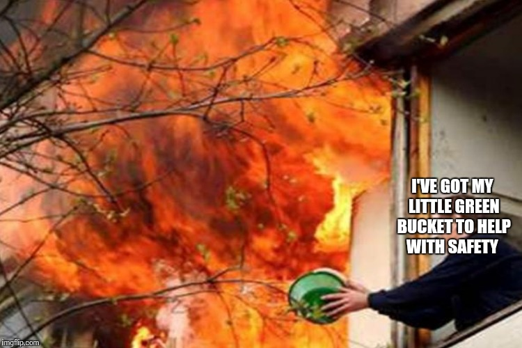I'VE GOT MY LITTLE GREEN BUCKET TO HELP WITH SAFETY | made w/ Imgflip meme maker