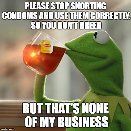 But Thats None Of My Business Meme | PLEASE STOP SNORTING CONDOMS AND USE THEM CORRECTLY. SO YOU DON'T BREED BUT THAT'S NONE OF MY BUSINESS | image tagged in memes,but thats none of my business,kermit the frog | made w/ Imgflip meme maker