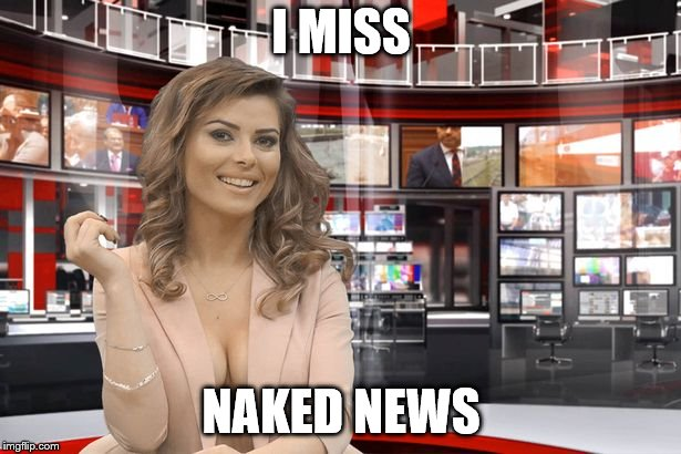 I MISS NAKED NEWS | made w/ Imgflip meme maker