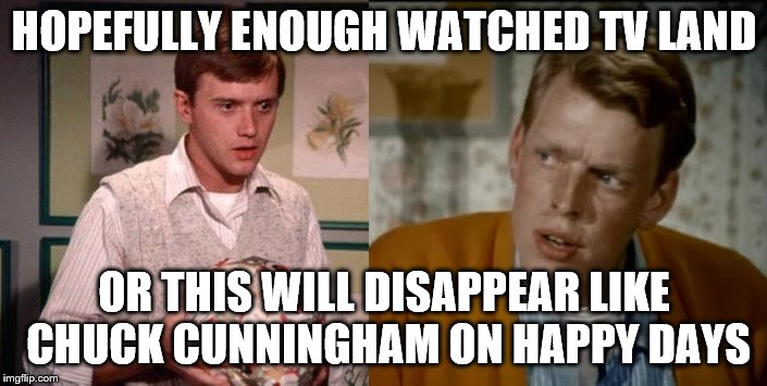 HOPEFULLY ENOUGH WATCHED TV LAND OR THIS WILL DISAPPEAR LIKE CHUCK CUNNINGHAM ON HAPPY DAYS | made w/ Imgflip meme maker