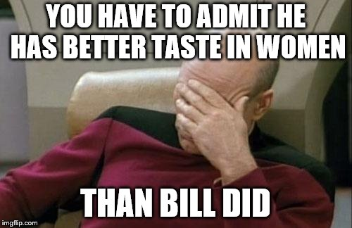Captain Picard Facepalm Meme | YOU HAVE TO ADMIT HE HAS BETTER TASTE IN WOMEN THAN BILL DID | image tagged in memes,captain picard facepalm | made w/ Imgflip meme maker