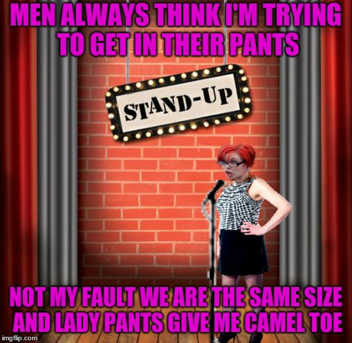 Stand and detrigger | MEN ALWAYS THINK I'M TRYING TO GET IN THEIR PANTS NOT MY FAULT WE ARE THE SAME SIZE AND LADY PANTS GIVE ME CAMEL TOE | image tagged in stand and detrigger | made w/ Imgflip meme maker