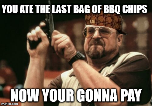 Am I The Only One Around Here Meme | YOU ATE THE LAST BAG OF BBQ CHIPS NOW YOUR GONNA PAY | image tagged in memes,am i the only one around here,scumbag | made w/ Imgflip meme maker