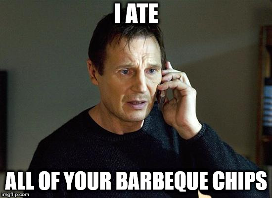 I Will Find You And I Will Kill You | I ATE ALL OF YOUR BARBEQUE CHIPS | image tagged in i will find you and i will kill you | made w/ Imgflip meme maker