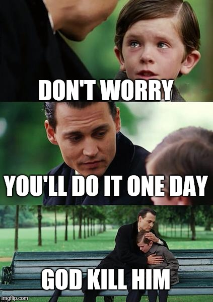 Finding Neverland Meme | DON'T WORRY YOU'LL DO IT ONE DAY GOD KILL HIM | image tagged in memes,finding neverland | made w/ Imgflip meme maker