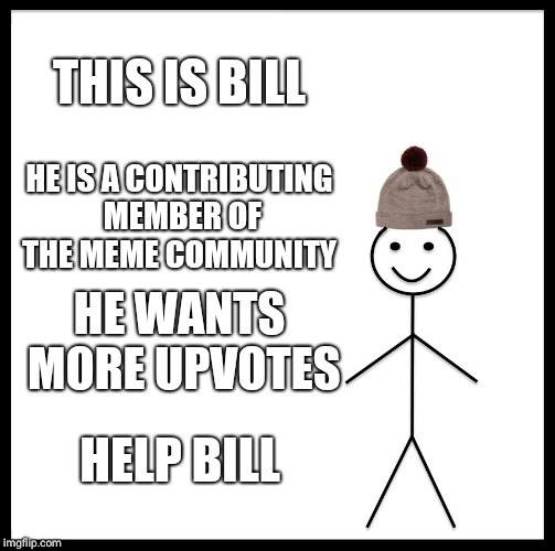 Help bill today | THIS IS BILL HE IS A CONTRIBUTING MEMBER OF THE MEME COMMUNITY HE WANTS MORE UPVOTES HELP BILL | image tagged in memes,be like bill | made w/ Imgflip meme maker