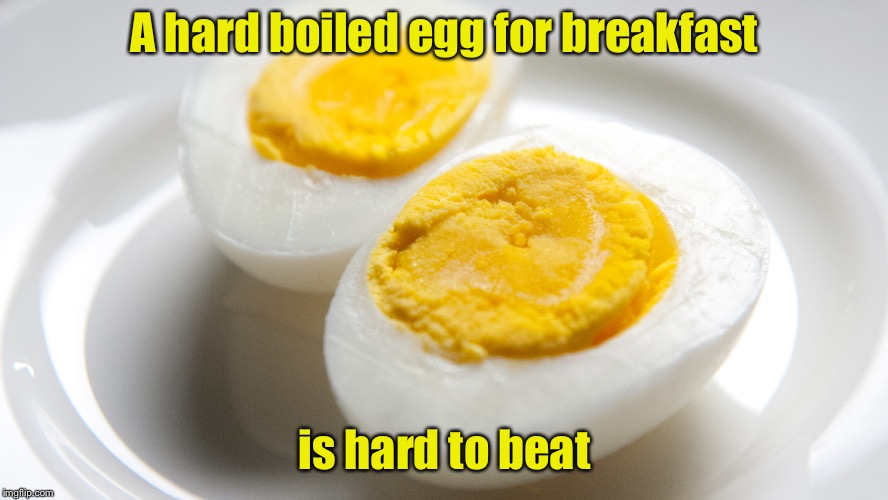 Chicken Week Breakfast   | A hard boiled egg for breakfast is hard to beat | image tagged in eggs,memes,chicken week | made w/ Imgflip meme maker