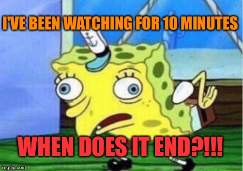 Mocking Spongebob Meme | I'VE BEEN WATCHING FOR 10 MINUTES WHEN DOES IT END?!!! | image tagged in memes,mocking spongebob | made w/ Imgflip meme maker