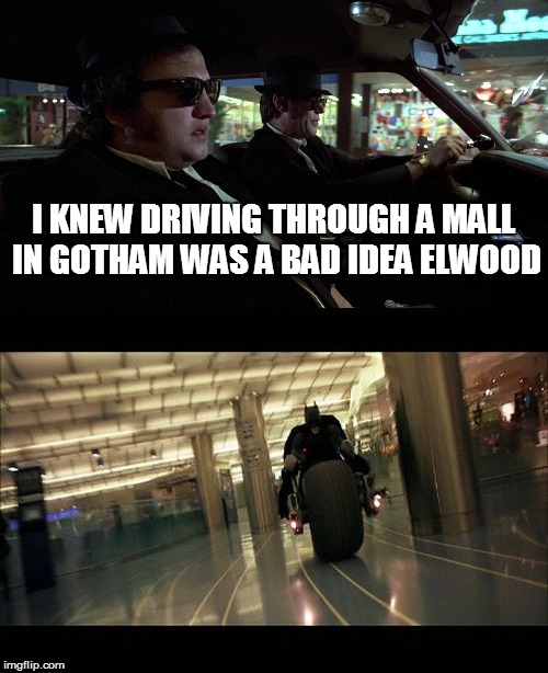Admit It, We All Thought Blues Brothers When Batman Drove Through The Mall | I KNEW DRIVING THROUGH A MALL IN GOTHAM WAS A BAD IDEA ELWOOD | image tagged in blues brothers,batman | made w/ Imgflip meme maker