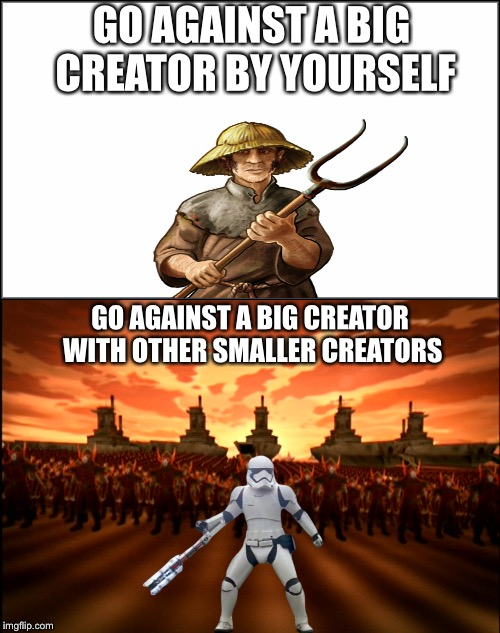 How it feels to... | GO AGAINST A BIG CREATOR BY YOURSELF GO AGAINST A BIG CREATOR WITH OTHER SMALLER CREATORS | image tagged in meme war,meme wars,memes,traitor,funny | made w/ Imgflip meme maker