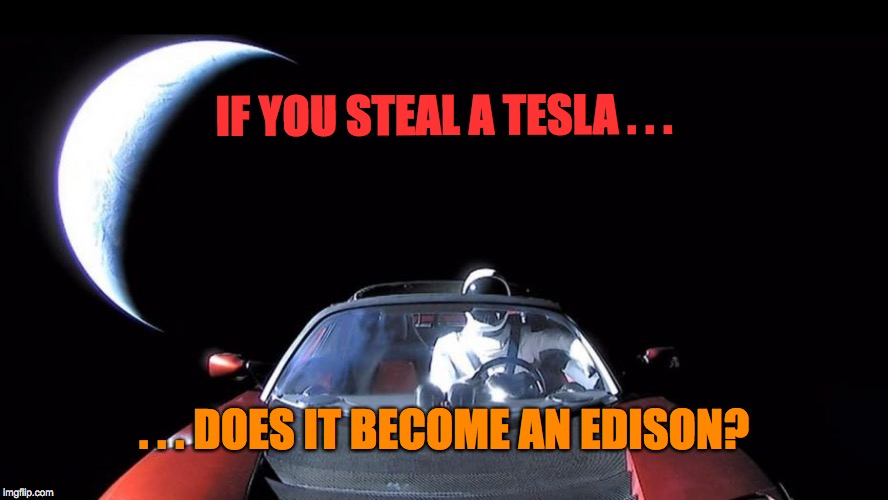 Elon Musk's Tesla | IF YOU STEAL A TESLA . . . . . . DOES IT BECOME AN EDISON? | image tagged in elon musk's tesla | made w/ Imgflip meme maker