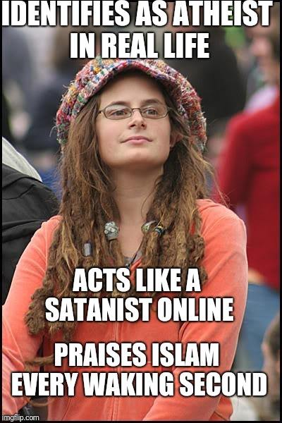 For the Love of Allah | IDENTIFIES AS ATHEIST IN REAL LIFE ACTS LIKE A SATANIST ONLINE PRAISES ISLAM EVERY WAKING SECOND | image tagged in memes,college liberal,politics,funny,imgflip | made w/ Imgflip meme maker