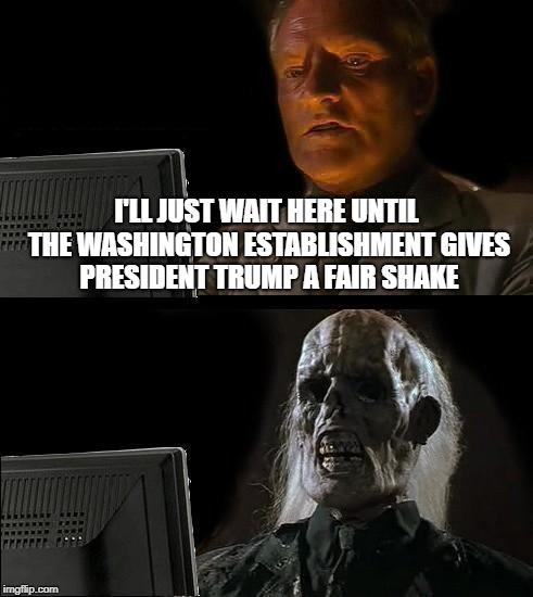 Swamp Thing Don't Play | I'LL JUST WAIT HERE UNTIL THE WASHINGTON ESTABLISHMENT GIVES PRESIDENT TRUMP A FAIR SHAKE | image tagged in memes,ill just wait here,drain the swamp | made w/ Imgflip meme maker
