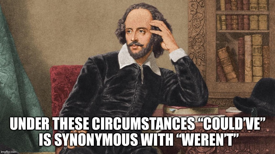"UNDER THESE CIRCUMSTANCES ""COULD'VE"" IS SYNONYMOUS WITH ""WEREN'T"" 