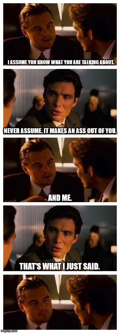 Never assume. | I ASSUME YOU KNOW WHAT YOU ARE TALKING ABOUT. NEVER ASSUME. IT MAKES AN ASS OUT OF YOU. AND ME. THAT'S WHAT I JUST SAID. | image tagged in ass,assume,never assume | made w/ Imgflip meme maker