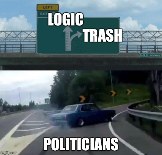 Left Exit 12 Off Ramp Meme | LOGIC                           TRASH POLITICIANS | image tagged in memes,left exit 12 off ramp | made w/ Imgflip meme maker