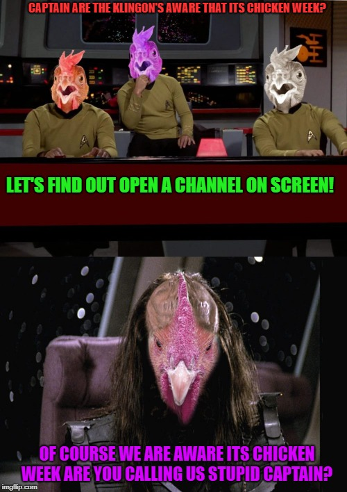 Chicken Week, April 2-8, a JBmemegeek & giveuahint event!  | CAPTAIN ARE THE KLINGON'S AWARE THAT ITS CHICKEN WEEK? LET'S FIND OUT OPEN A CHANNEL ON SCREEN! OF COURSE WE ARE AWARE ITS CHICKEN WEEK ARE  | image tagged in chicken week | made w/ Imgflip meme maker