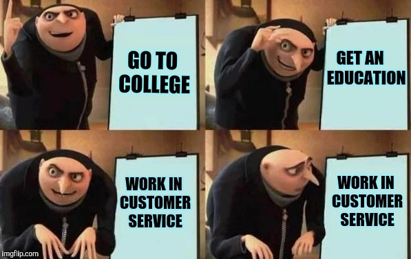 Gru's Plan | GO TO COLLEGE GET AN    EDUCATION WORK IN CUSTOMER SERVICE WORK IN CUSTOMER SERVICE | image tagged in gru's plan,retail,customer service | made w/ Imgflip meme maker