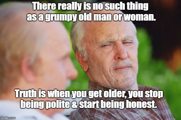 Honest | There really is no such thing as a grumpy old man or woman. being polite & start being honest. Truth is when you get older, you stop | image tagged in humor | made w/ Imgflip meme maker