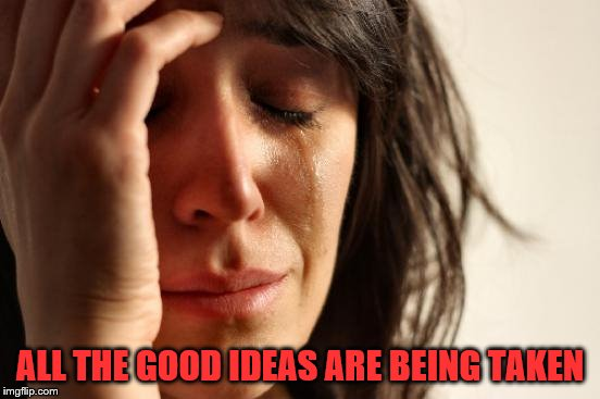 First World Problems Meme | ALL THE GOOD IDEAS ARE BEING TAKEN | image tagged in memes,first world problems | made w/ Imgflip meme maker
