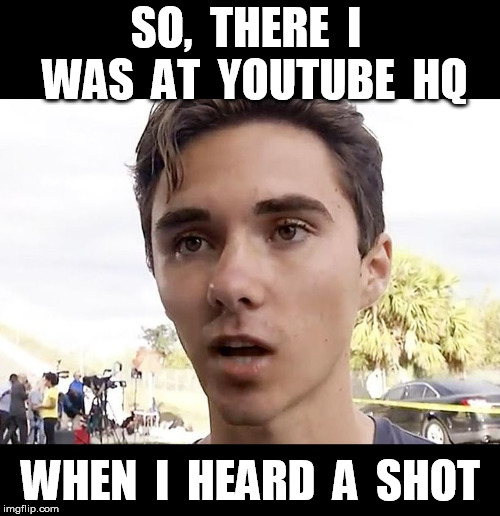 David Hogg at Youtube HQ | SO,  THERE  I  WAS  AT  YOUTUBE  HQ WHEN  I  HEARD  A  SHOT | image tagged in david hogg | made w/ Imgflip meme maker
