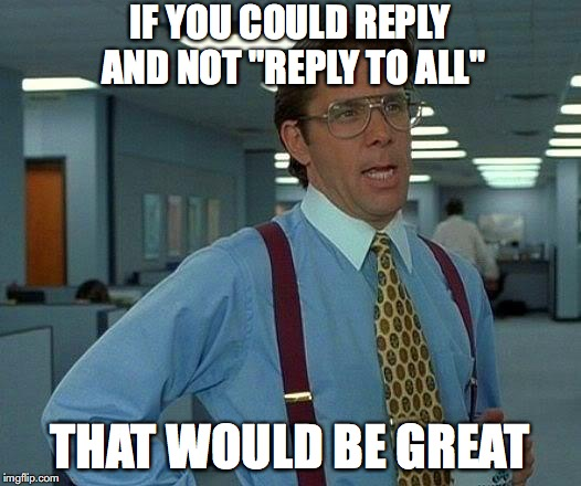 "That Would Be Great Meme | IF YOU COULD REPLY AND NOT ""REPLY TO ALL"" THAT WOULD BE GREAT 