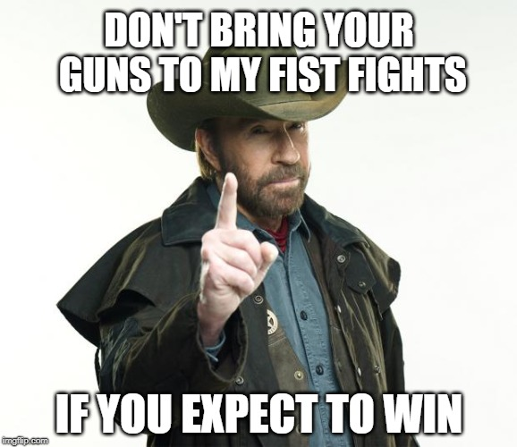 Chuck Norris Finger - Guns to a Fist Fight | DON'T BRING YOUR GUNS TO MY FIST FIGHTS IF YOU EXPECT TO WIN | image tagged in memes,chuck norris finger,chuck norris,gun laws,gun control,fist | made w/ Imgflip meme maker
