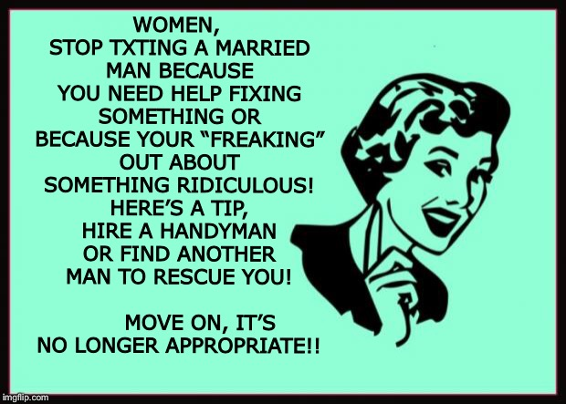 "Ecard  | WOMEN, STOP TXTING A MARRIED MAN BECAUSE YOU NEED HELP FIXING SOMETHING OR BECAUSE YOUR ""FREAKING"" OUT ABOUT SOMETHING RIDICULOUS! HERE'S A  