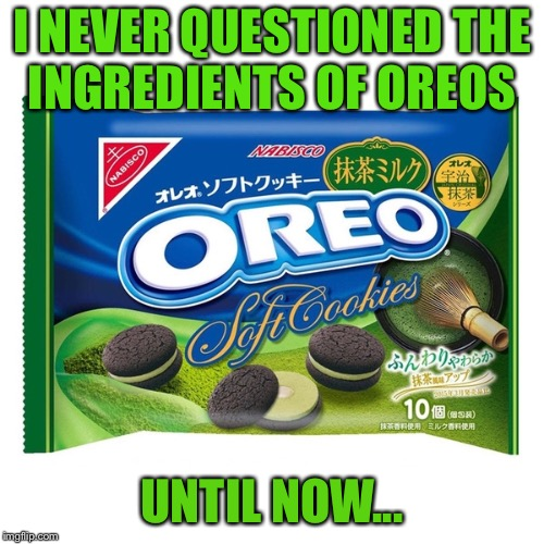 I NEVER QUESTIONED THE INGREDIENTS OF OREOS UNTIL NOW... | image tagged in memes,oreos,is | made w/ Imgflip meme maker