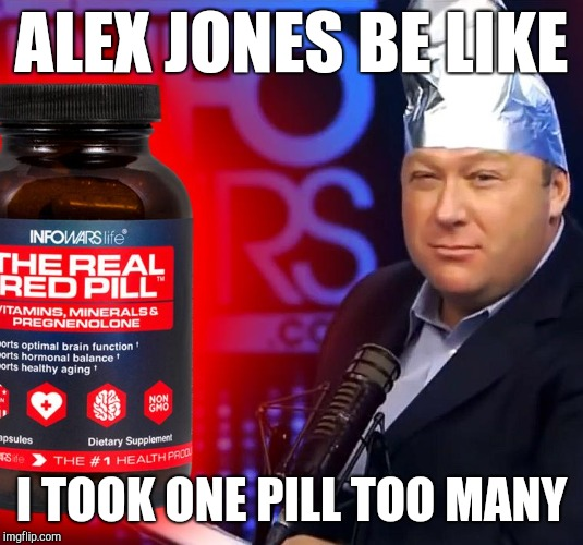 Red Pill Redemption | ALEX JONES BE LIKE I TOOK ONE PILL TOO MANY | image tagged in alex jones,red pill,infowars,kek,meme war,funny memes | made w/ Imgflip meme maker