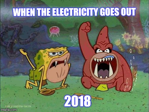 What do you mean the electricity is out? | WHEN THE ELECTRICITY GOES OUT 2018 | image tagged in aww,spongebob,spongebob squarepants,caveman spongebob,electricity | made w/ Imgflip meme maker