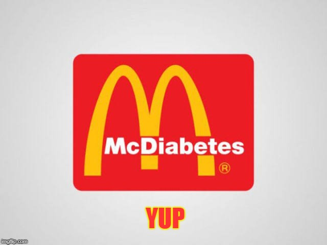 YUP | image tagged in mcdonalds,diabeetus | made w/ Imgflip meme maker